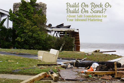 Rock or Sand? About The Safest Foundations For Your Inbound Marketing