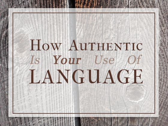 Do you use language authentically? Or does your use of language corrupt its meaning.